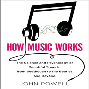 How Music Works: The Science and Psychology of Beautiful Sounds, from Beethoven to the Beatles and Beyond | [John Powell]