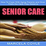 Senior Care: How to Cope with Aging Parents and Give Them the Care They Deserve | Marcela Coyle