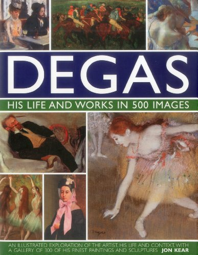 Degas: His Life and Works in 500 Images: An illustrated exploration of the artist, his life and context with a gallery of 300 of his finest paintings and sculptures