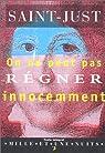 On ne peut pas r�gner innocemment: Discours sur la constitution de la France prononc� � la convention nationale dans la s�ance du 24 avril 1793 ; suivi d'un essai de constitution par Saint-Just