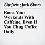 Boost Your Workouts With Caffeine, Even If You Chug Coffee Daily | Gretchen Reynolds