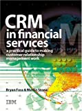 CRM in financial services:a practical guide to making customer relationship management work