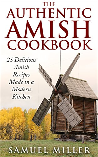 The Authentic Amish Cookbook: 25 Delicious Amish Recipes Made in a Modern Kitchen by Samuel Miller