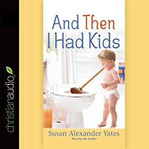 And Then I Had Kids: Encouragement for Mothers of Young Children | [Susan Alexander Yates]