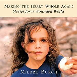 Making the Heart Whole Again: Stories for a Wounded World | [Milbre Burch, Margaret Read McDonald, Amina Shah]