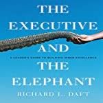 The Executive and the Elephant: A Leader's Guide for Building Inner Excellence | Richard L. Daft