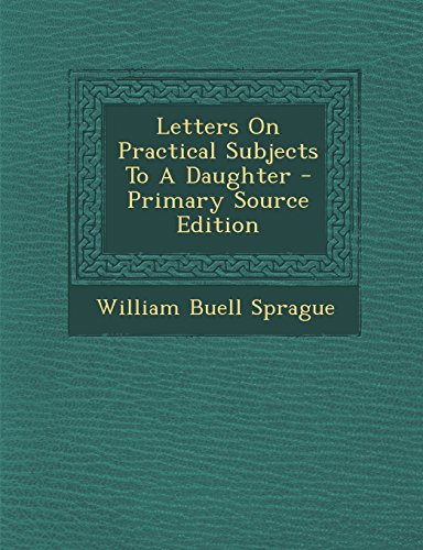 Letters on Practical Subjects to a Daughter - Primary Source Edition