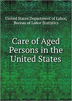 Care of aged persons in the united states united states department of labor bureau of labor - United states bureau of statistics ...