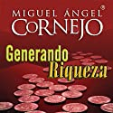 Generando Riqueza (Texto Completo) [Generating Wealth ] (       UNABRIDGED) by Miguel Angel Cornejo Narrated by Miguel Angel Cornejo