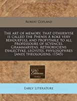 The art of memory, that otherwyse is called the Phenix A boke very behouefull and profytable to all professours of scyences. Grammaryens, rethoryciens ... phylosophres [and] theologiens. (1545)