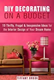 DIY Decorating on a Budget: 19 Thrifty, Frugal & Inexpensive Ideas for the Interior Design of Your Dream Home! (NOW WITH IMAGES) (DIY Budget-Friendly Household Hacks)