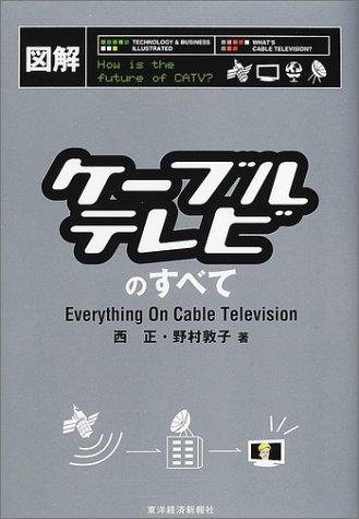 図解 ケーブルテレビのすべて [単行本] / 西 正, 野村 敦子 (著); 東洋経済新報社 (刊)