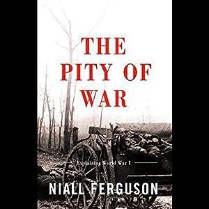 The Pity of War: Explaining World War One | [Niall Ferguson]