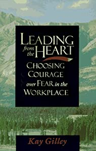 Leading from the Heart: Choosing courage over fear in the