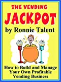 The Vending Jackpot: How to Build and Manage Your Own Profitable Vending Business
