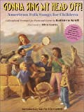Gonna Sing My Head Off!: American Folk Songs for Children [Collected and Arranged for Piano and Guitar] Kathleen Krull, Allen Garns and Arlo Guthrie