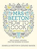Isabella Beeton Mrs Beeton How to Cook: 220 Classic Recipes Updated for the Modern Cook