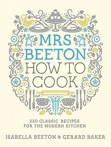 Mrs Beeton How to Cook: 220 Classic Recipes for the Modern Kitchen by Isabella Beeton, Gerard Baker