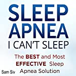 Sleep Apnea: I Can't Sleep: The Best and Most Effective Sleep Apnea Solution | Sam Siv