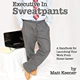 Executive in Sweatpants: A Handbook for Launching Your Work from Home Career