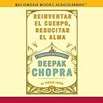 Reinventar el cuerpo, resucitar el alma: Como crear un nuevo tu [Reinventing the Body, Resurrecting the Soul: How to Create a New You] | Deepak Chopra