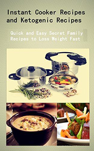 Instant Cooker Recipes and Ketogenic Recipes: Quick and Easy Secret Family Recipes to Loss Weight Fast by Debra Shaw