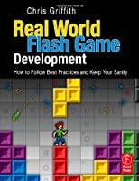 Real-World Flash Game Development: How to Follow Best Practices AND Keep Your Sanity Front Cover
