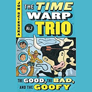 The Good, the Bad, and the Goofy: Time Warp Trio, Book 3 | [Jon Scieszka]