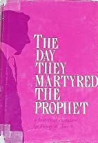 The Day They Martyred the Prophet by Henry A…