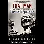 That Man: An Insider's Portrait of Franklin D. Roosevelt | Robert H. Jackson,John Q. Barrett (editor),William E. Leuchtenberg (foreward)
