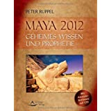 Maya 2012: Geheimes Wissen und Prophetievon &#34;Peter Ruppel&#34;
