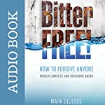 Bitter Free!: How to Forgive Anyone, Resolve Conflict and Overcome Anger | Mark DeJesus