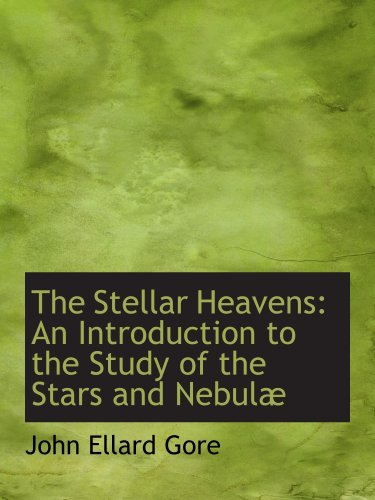 The Stellar Heavens: An Introduction to the Study of the Stars and Nebulæ
