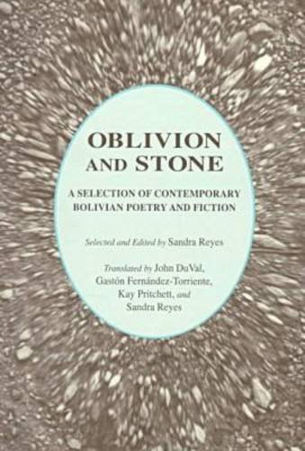 Oblivion and Stone: A Selection of Bolivian Poetry and Fiction: A Selection of Contemporary Bolivian Poetry and Fiction