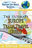 img - for The Ultimate Europe Train Travel Guide (a BlueMarbleXpress Explore the World Vacation Series) book / textbook / text book