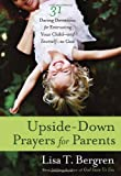 Upside-Down Prayers for Parents: Thirty-One Daring Devotions for Entrusting Your Child--and Yourself--to God (0307955834) by Bergren, Lisa Tawn