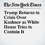 Trump Returns to Crisis Over Kushner as White House Tries to Contain It | Maggie Haberman,Glenn Thrush,Julie Hirschfeld Davis