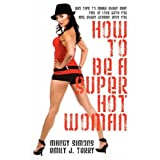 How to be a Super Hot Woman: 339 Tips to Make Every Man Fall in Love with You and Every Woman Envy You ~ Mandy Simons