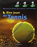 Bien jouer au tennis : 100 exercices illustrés pour améliorer votre technique