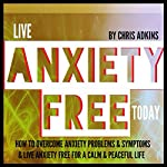 Live Anxiety Free Today: How to Overcome Anxiety Problems or Symptoms and Live Anxiety Free for a Calm and Peaceful Life | Chris Adkins