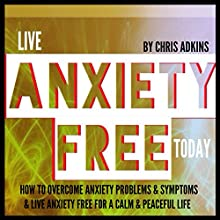 Live Anxiety Free Today: How to Overcome Anxiety Problems or Symptoms and Live Anxiety Free for a Calm and Peaceful Life (       UNABRIDGED) by Chris Adkins Narrated by Michael Pauley