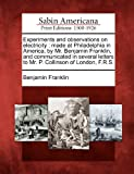 Experiments and observations on electricity: made at Philadelphia in America, by Mr. Benjamin Franklin, and communicated in several letters to Mr. P. Collinson of London, F.R.S.