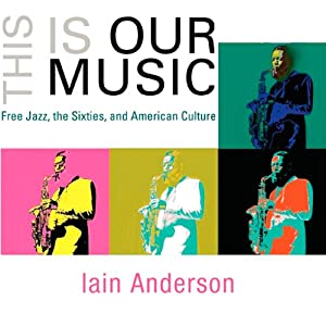 This Is Our Music: Free Jazz, the Sixties, and American Culture: The Arts and Intellectual Life in Modern America | [Iain Anderson]