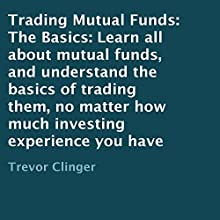 Trading Mutual Funds: The Basics: Learn All About Mutual Funds, and Understand the Basics of Trading Them, No Matter How Much Investing Experience You Have (       UNABRIDGED) by Trevor Clinger Narrated by Joseph Peralta