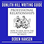 Professional Relationships: How to Deal with the Characters You Can't Re-Write: Dunlith Hill Writing Guides, Book 2 | Deren Hansen
