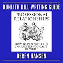 Professional Relationships: How to Deal with the Characters You Can't Re-Write: Dunlith Hill Writing Guides, Book 2 Audiobook by Deren Hansen Narrated by Deren Hansen