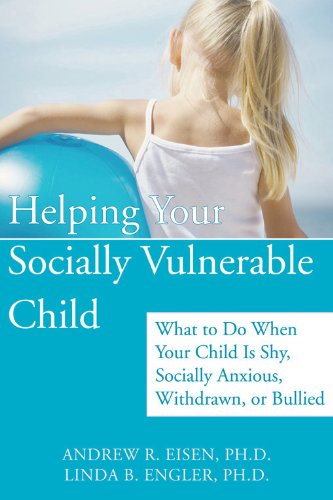 Helping Your Socially Vulnerable Child: What to Do When Your Child Is Shy, Socially Anxious, Withdrawn, or Bullied