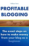 Profitable Blogging: The Exact Steps on How to Make Money with Your Blog as a Beginner
