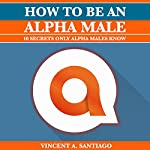 How to Be an Alpha Male: 10 Secrets Only Alpha Males Know | Vincent Santiago