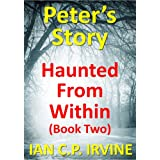 Haunted From Within (BOOK TWO) - Peter's Story :  A page turning Mystery & Detective Paranormal Medical Thriller Conspiracyby Ian C.P. Irvine